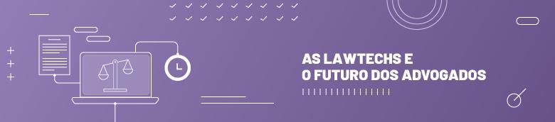 As lawtechs e o futuro dos advogados