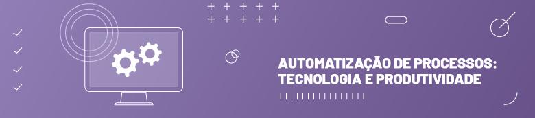 Automatização de processos: tecnologia e produtividade