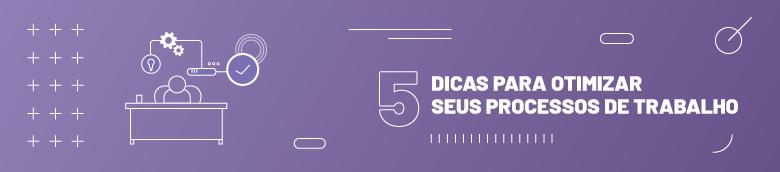 5 dicas para otimizar seus processos de trabalho