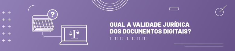 Qual a validade jurídica dos documentos digitais?